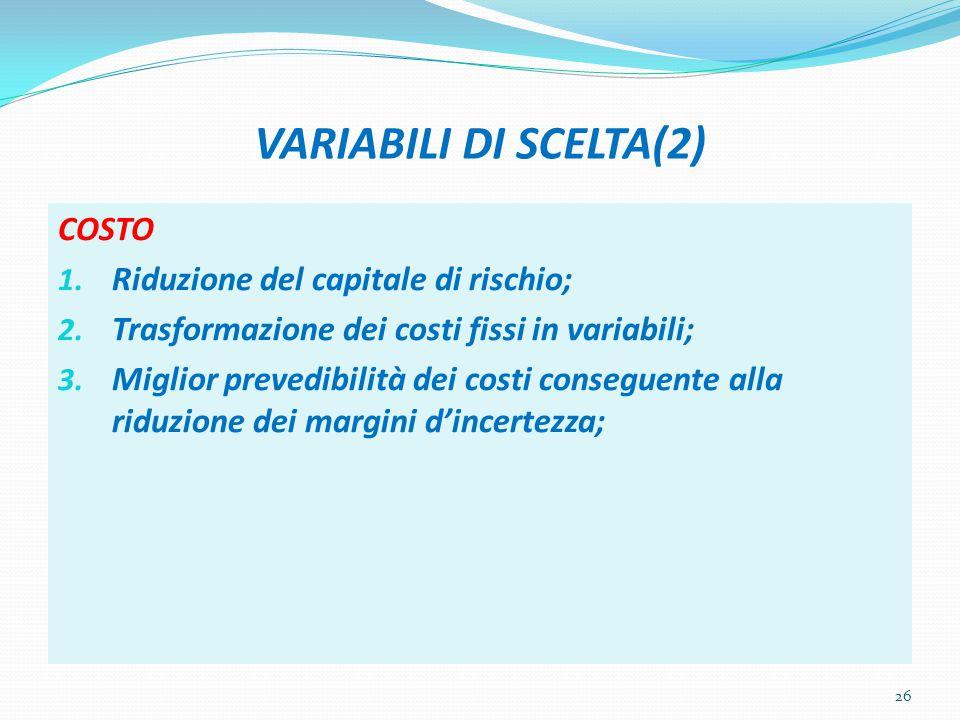 VARIABILI DI SCELTA(2) COSTO 1. Riduzione del capitale di rischio; 2. Trasformazione dei costi fissi in variabili; 3. Miglior prevedibilità dei costi
