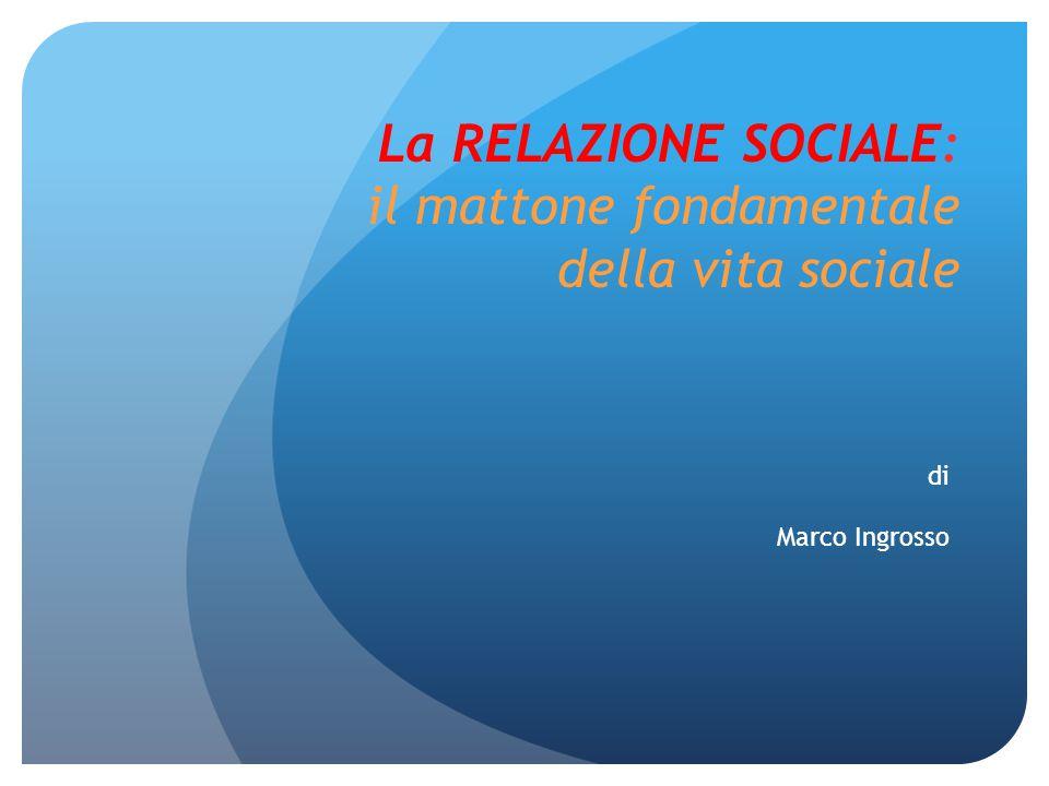 La RELAZIONE SOCIALE: il mattone fondamentale della vita sociale di Marco Ingrosso