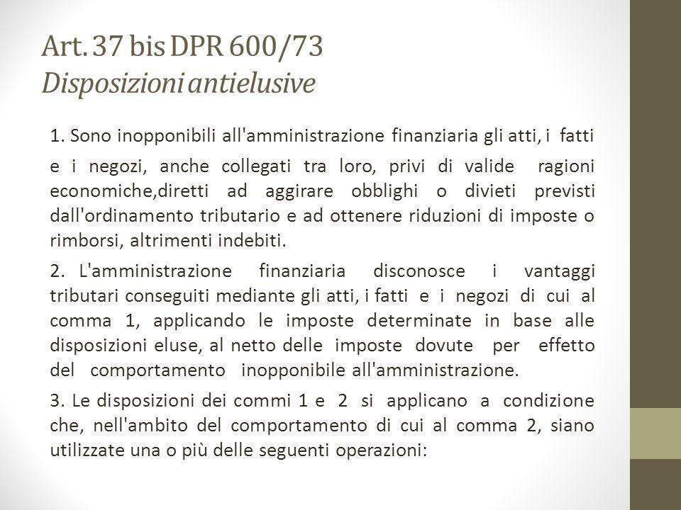 Art. 37 bis DPR 600/73 Disposizioni antielusive 1. Sono inopponibili all'amministrazione finanziaria gli atti, i fatti e i negozi, anche collegati tra
