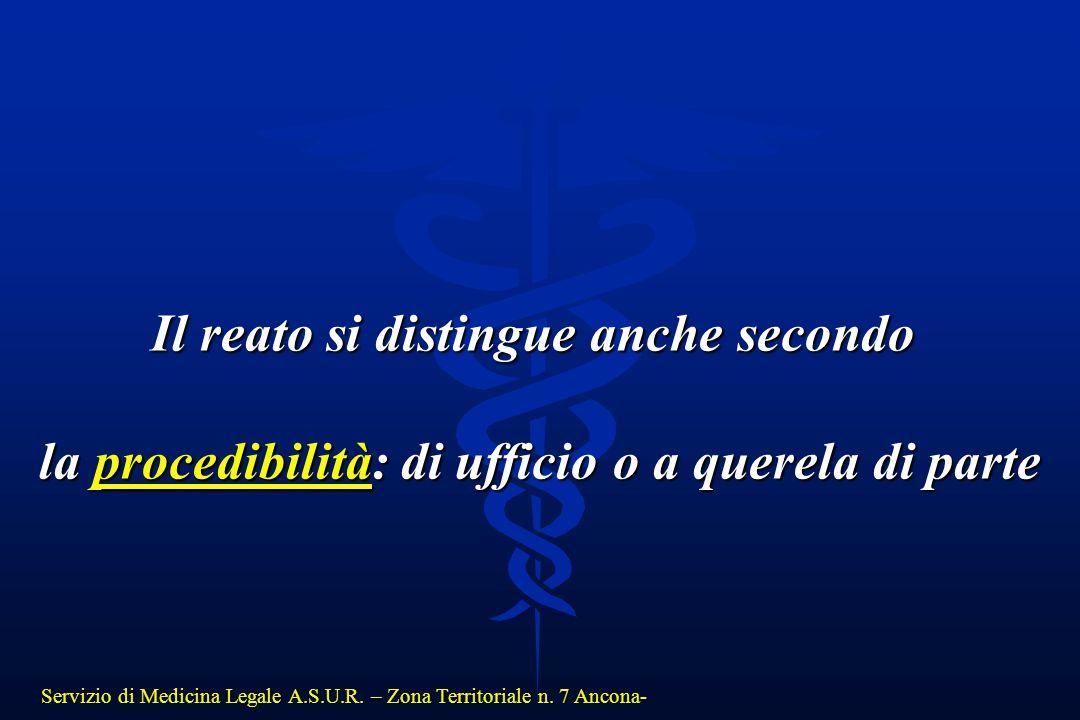 Servizio di Medicina Legale A.S.U.R. – Zona Territoriale n. 7 Ancona- Il reato si distingue anche secondo la procedibilità: di ufficio o a querela di