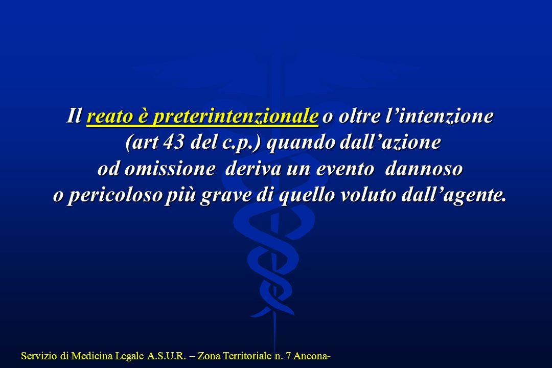 Servizio di Medicina Legale A.S.U.R. – Zona Territoriale n. 7 Ancona- Il reato è preterintenzionale o oltre l'intenzione (art 43 del c.p.) quando dall