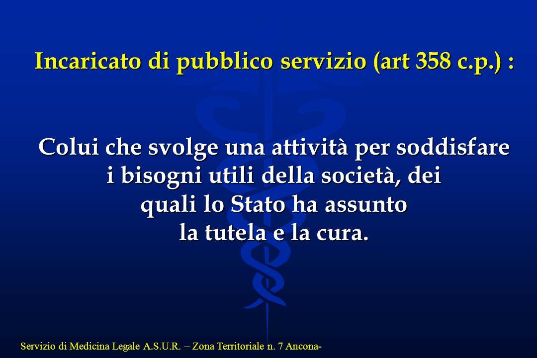 Servizio di Medicina Legale A.S.U.R. – Zona Territoriale n. 7 Ancona- Incaricato di pubblico servizio (art 358 c.p.) : Colui che svolge una attività p
