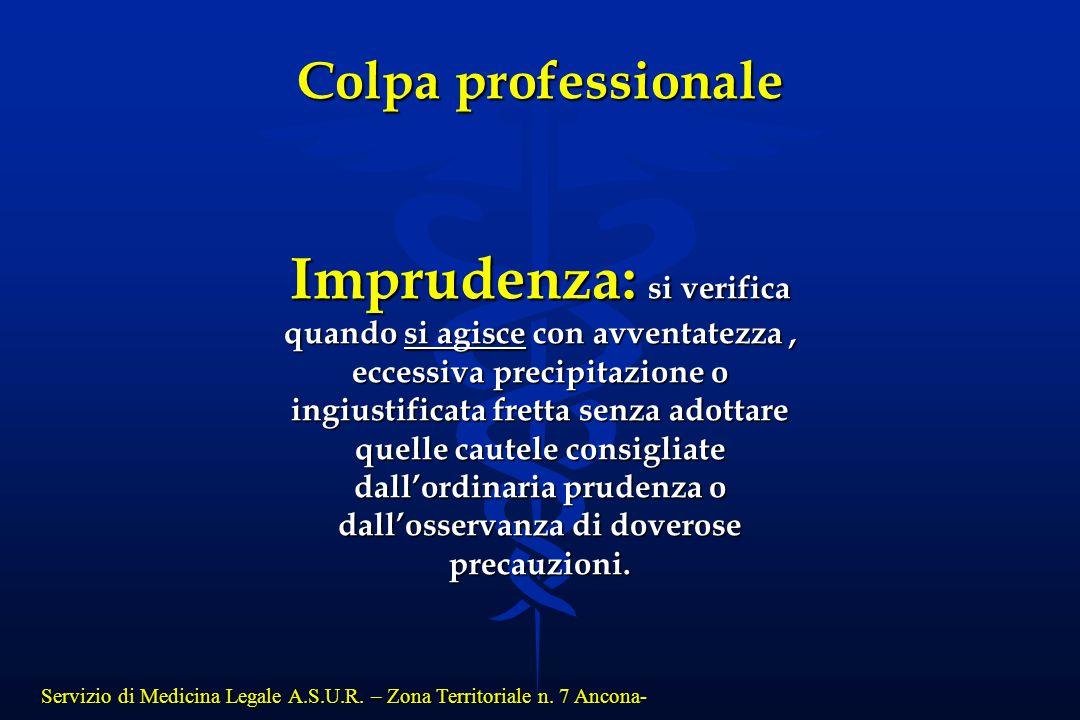 Servizio di Medicina Legale A.S.U.R. – Zona Territoriale n. 7 Ancona- Colpa professionale Imprudenza: si verifica quando si agisce con avventatezza, e