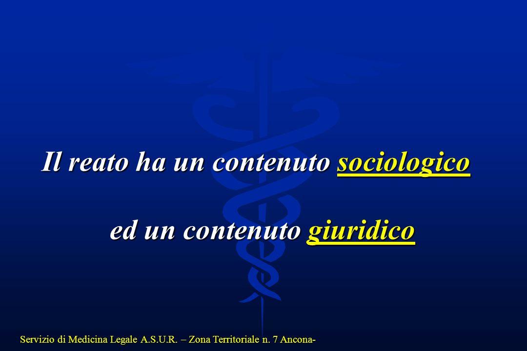 Servizio di Medicina Legale A.S.U.R. – Zona Territoriale n. 7 Ancona- Il reato ha un contenuto sociologico ed un contenuto giuridico