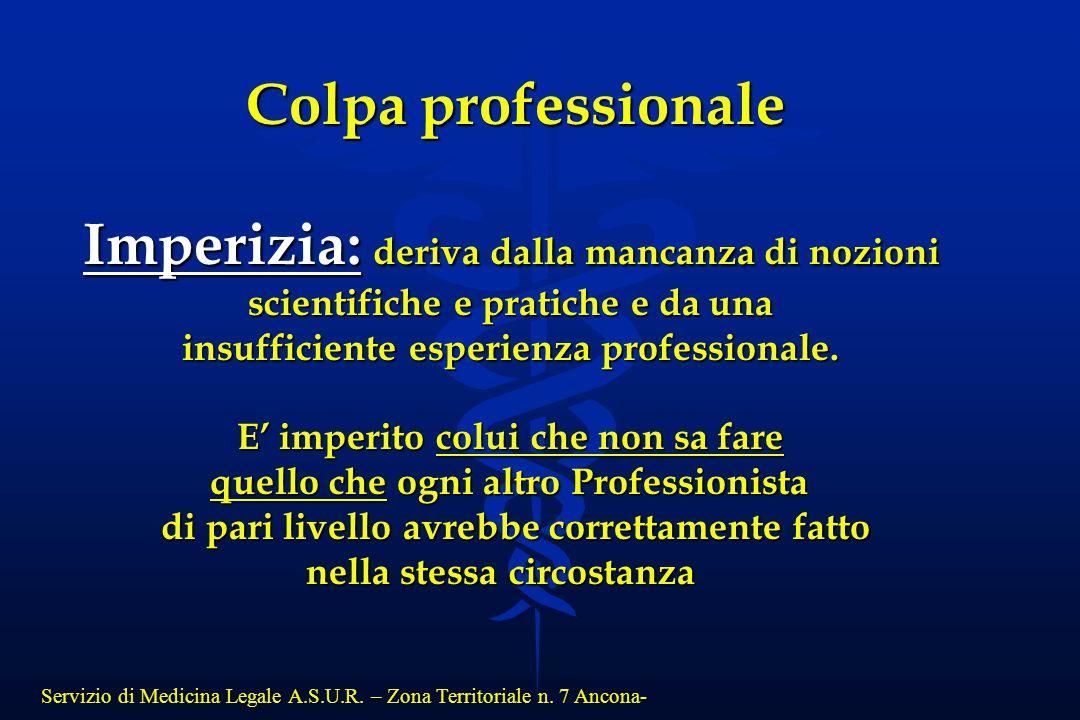 Servizio di Medicina Legale A.S.U.R. – Zona Territoriale n. 7 Ancona- Colpa professionale Imperizia: deriva dalla mancanza di nozioni scientifiche e p