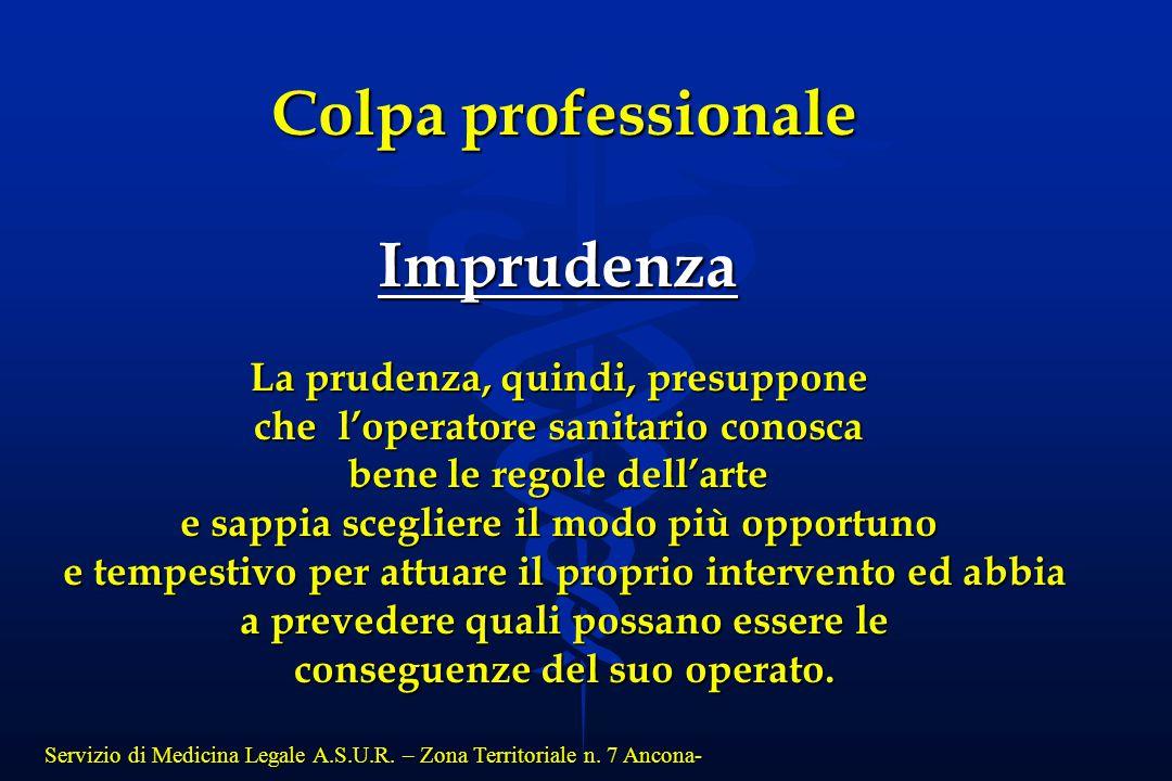 Servizio di Medicina Legale A.S.U.R. – Zona Territoriale n. 7 Ancona- Colpa professionale Imprudenza La prudenza, quindi, presuppone che l'operatore s