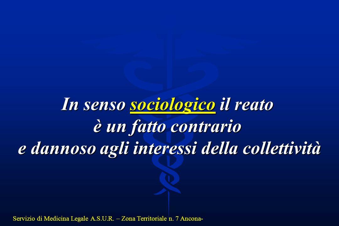 Servizio di Medicina Legale A.S.U.R. – Zona Territoriale n. 7 Ancona- In senso sociologico il reato è un fatto contrario e dannoso agli interessi dell
