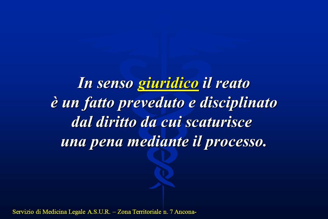 Servizio di Medicina Legale A.S.U.R. – Zona Territoriale n. 7 Ancona- In senso giuridico il reato è un fatto preveduto e disciplinato è un fatto preve