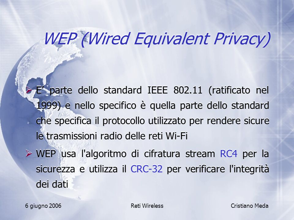 6 giugno 2006Reti Wireless WEP (Wired Equivalent Privacy)  E' parte dello standard IEEE 802.11 (ratificato nel 1999) e nello specifico è quella parte