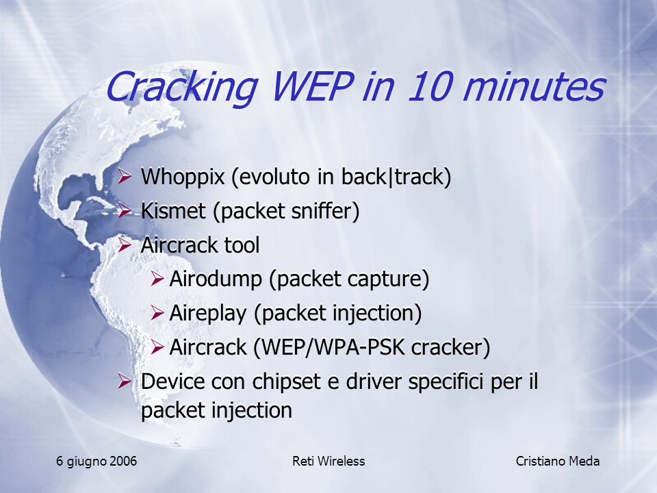 6 giugno 2006Reti Wireless Cracking WEP in 10 minutes  Whoppix (evoluto in back|track)  Kismet (packet sniffer)  Aircrack tool  Airodump (packet c