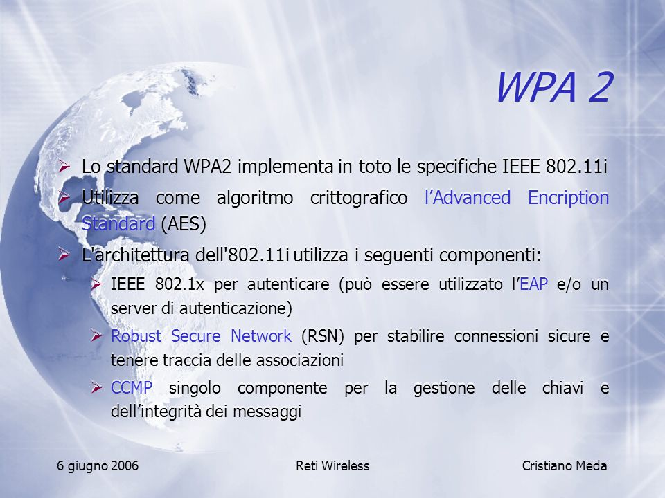 6 giugno 2006Reti Wireless WPA 2  Lo standard WPA2 implementa in toto le specifiche IEEE 802.11i  Utilizza come algoritmo crittografico l'Advanced E