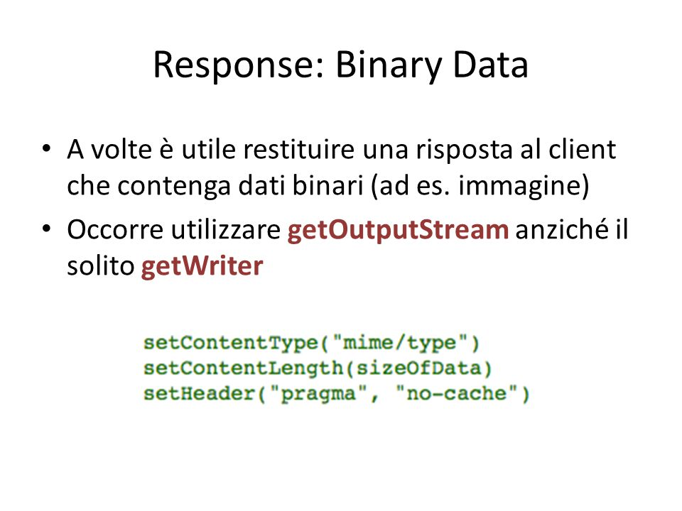 Response: Binary Data A volte è utile restituire una risposta al client che contenga dati binari (ad es. immagine) Occorre utilizzare getOutputStream