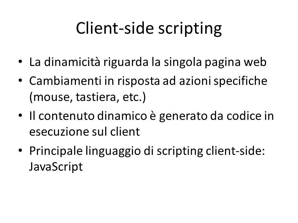 Client-side scripting La dinamicità riguarda la singola pagina web Cambiamenti in risposta ad azioni specifiche (mouse, tastiera, etc.) Il contenuto d