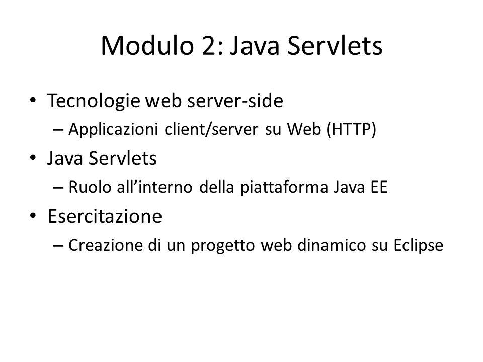 Modulo 2: Java Servlets Tecnologie web server-side – Applicazioni client/server su Web (HTTP) Java Servlets – Ruolo all'interno della piattaforma Java