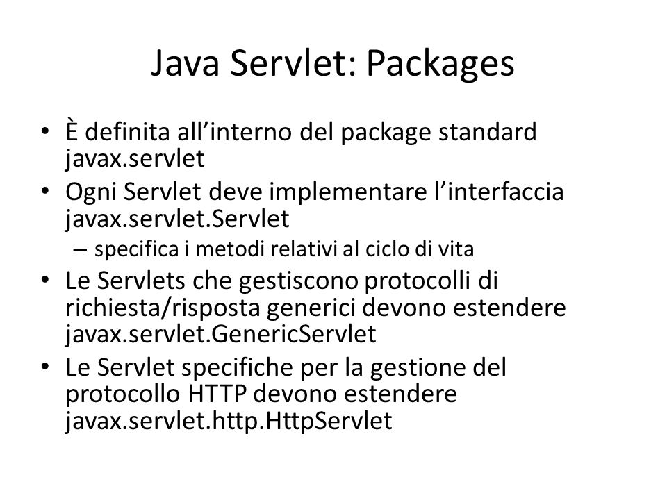 Java Servlet: Packages È definita all'interno del package standard javax.servlet Ogni Servlet deve implementare l'interfaccia javax.servlet.Servlet –