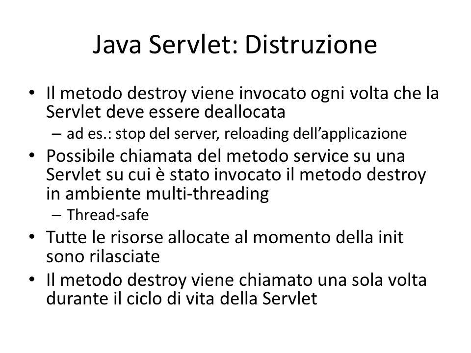 Java Servlet: Distruzione Il metodo destroy viene invocato ogni volta che la Servlet deve essere deallocata – ad es.: stop del server, reloading dell'