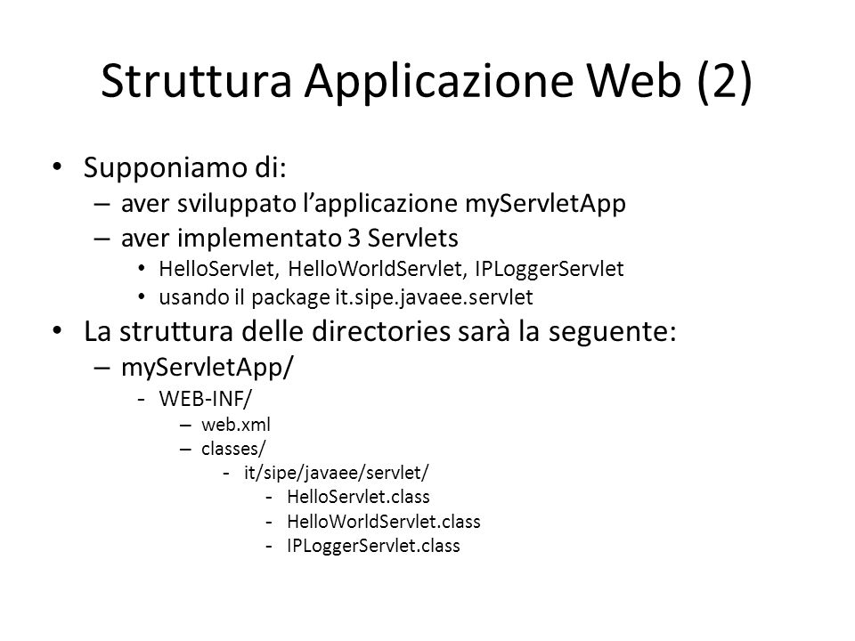 Struttura Applicazione Web (2) Supponiamo di: – aver sviluppato l'applicazione myServletApp – aver implementato 3 Servlets HelloServlet, HelloWorldSer