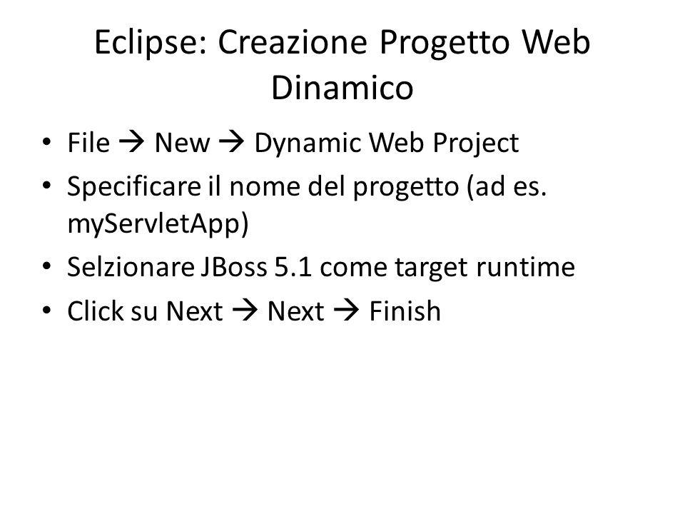 Eclipse: Creazione Progetto Web Dinamico File  New  Dynamic Web Project Specificare il nome del progetto (ad es. myServletApp) Selzionare JBoss 5.1