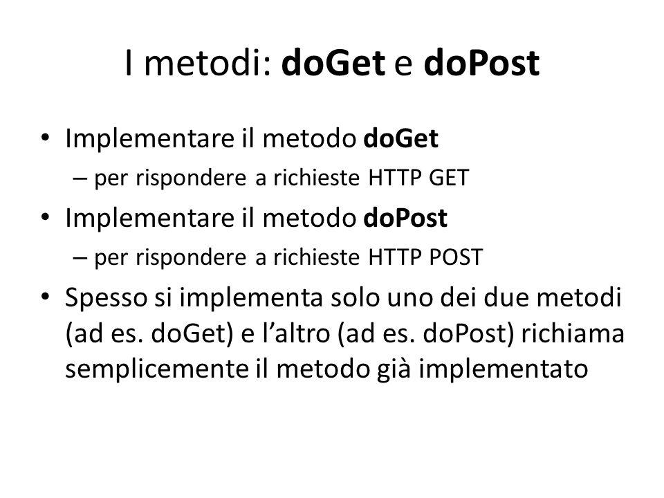 I metodi: doGet e doPost Implementare il metodo doGet – per rispondere a richieste HTTP GET Implementare il metodo doPost – per rispondere a richieste