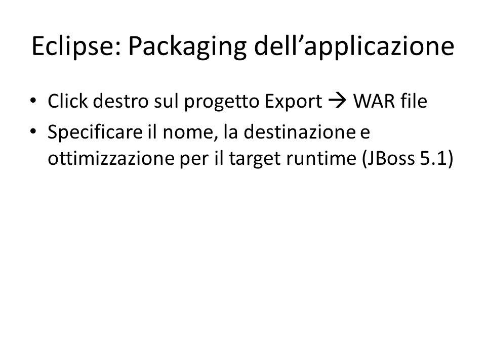 Eclipse: Packaging dell'applicazione Click destro sul progetto Export  WAR file Specificare il nome, la destinazione e ottimizzazione per il target r