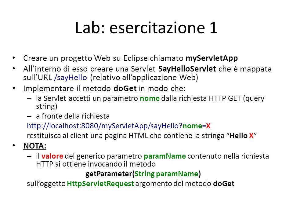 Lab: esercitazione 1 Creare un progetto Web su Eclipse chiamato myServletApp All'interno di esso creare una Servlet SayHelloServlet che è mappata sull