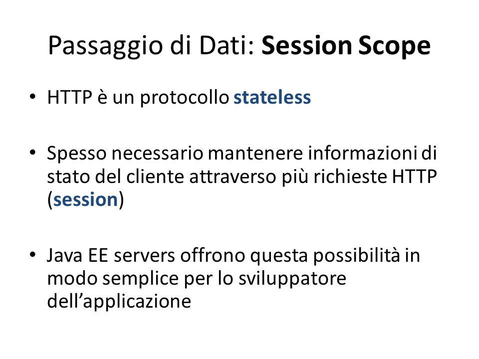 Passaggio di Dati: Session Scope HTTP è un protocollo stateless Spesso necessario mantenere informazioni di stato del cliente attraverso più richieste