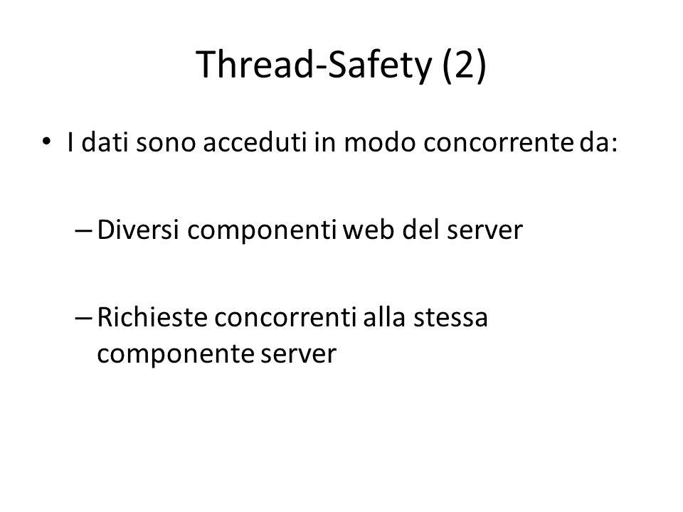 Thread-Safety (2) I dati sono acceduti in modo concorrente da: – Diversi componenti web del server – Richieste concorrenti alla stessa componente serv