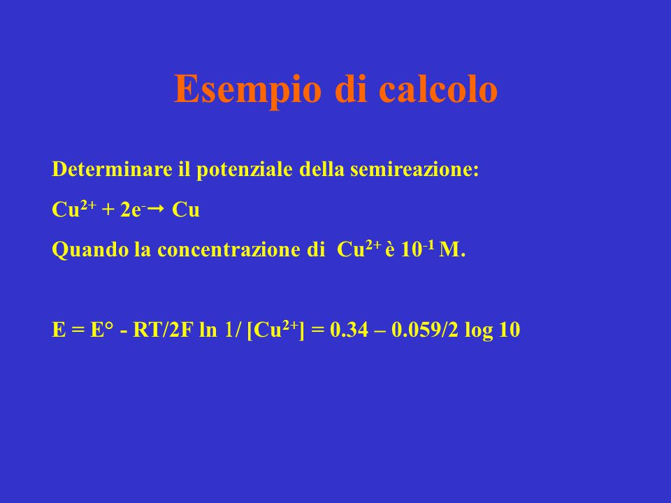 Esempio di calcolo Determinare il potenziale della semireazione: Cu 2+ + 2e -  Cu Quando la concentrazione di Cu 2+ è 10 -1 M. E = E° - RT/2F ln  /