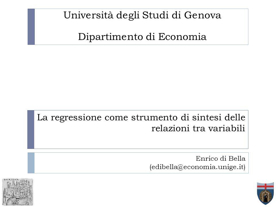 La regressione come strumento di sintesi delle relazioni tra variabili Università degli Studi di Genova Dipartimento di Economia Enrico di Bella (edib