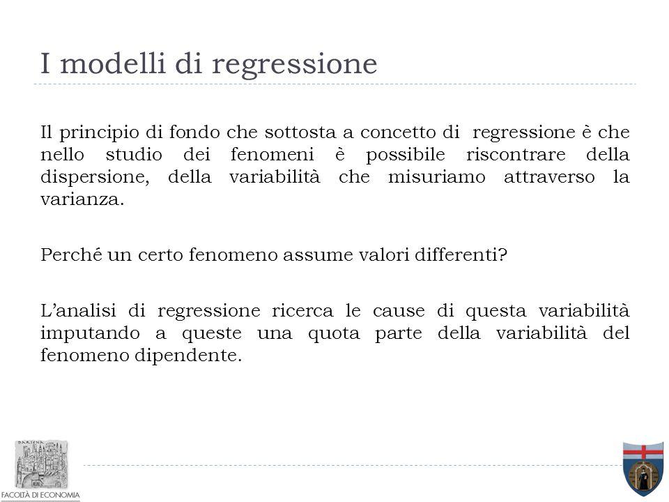 I modelli di regressione Il principio di fondo che sottosta a concetto di regressione è che nello studio dei fenomeni è possibile riscontrare della di