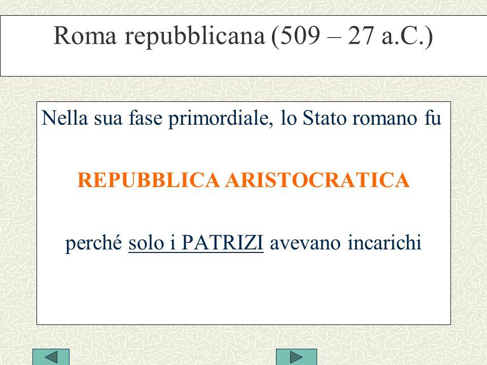 Roma repubblicana (509 – 27 a.C.) Nella sua fase primordiale, lo Stato romano fu REPUBBLICA ARISTOCRATICA perché solo i PATRIZI avevano incarichi