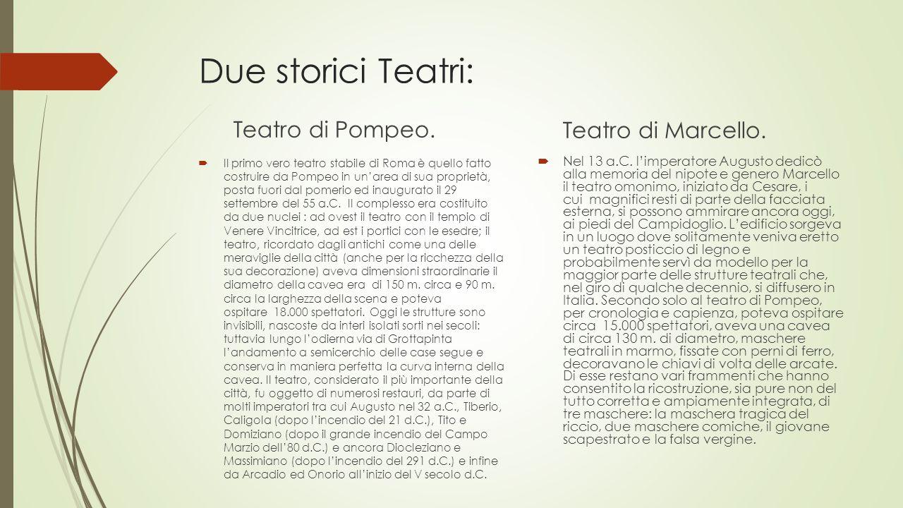 Due storici Teatri: Teatro di Pompeo.  Il primo vero teatro stabile di Roma è quello fatto costruire da Pompeo in un'area di sua proprietà, posta fuo
