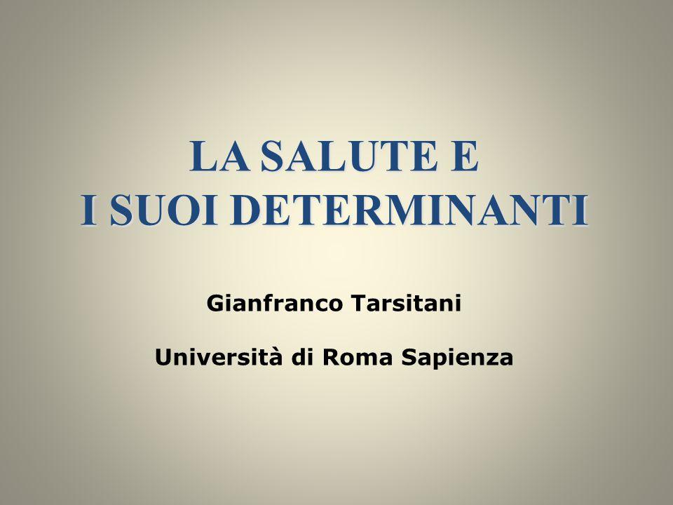 LA SALUTE E I SUOI DETERMINANTI LA SALUTE E I SUOI DETERMINANTI Gianfranco Tarsitani Università di Roma Sapienza