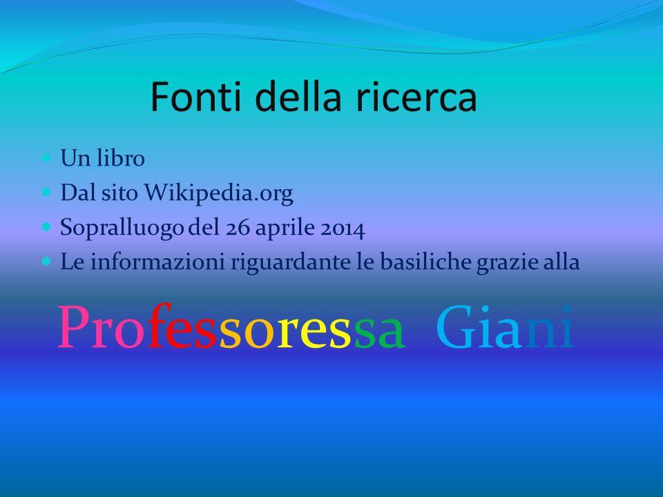Fonti della ricerca Un libro Dal sito Wikipedia.org Sopralluogo del 26 aprile 2014 Le informazioni riguardante le basiliche grazie alla Professoressa Giani