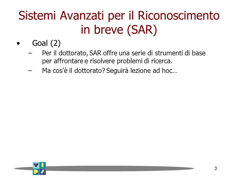 3 Sistemi Avanzati per il Riconoscimento in breve (SAR) Goal (2) –Per il dottorato, SAR offre una serie di strumenti di base per affrontare e risolvere problemi di ricerca.