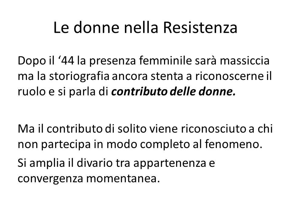 Le donne nella Resistenza Dopo il '44 la presenza femminile sarà massiccia ma la storiografia ancora stenta a riconoscerne il ruolo e si parla di contributo delle donne.