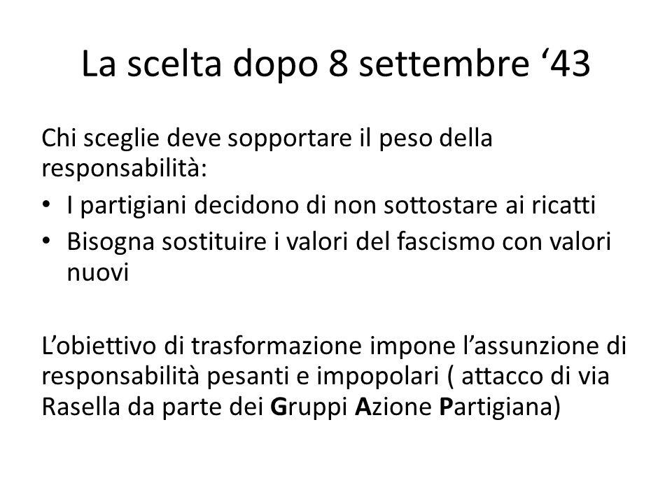 La scelta dopo 8 settembre '43 Chi sceglie deve sopportare il peso della responsabilità: I partigiani decidono di non sottostare ai ricatti Bisogna so