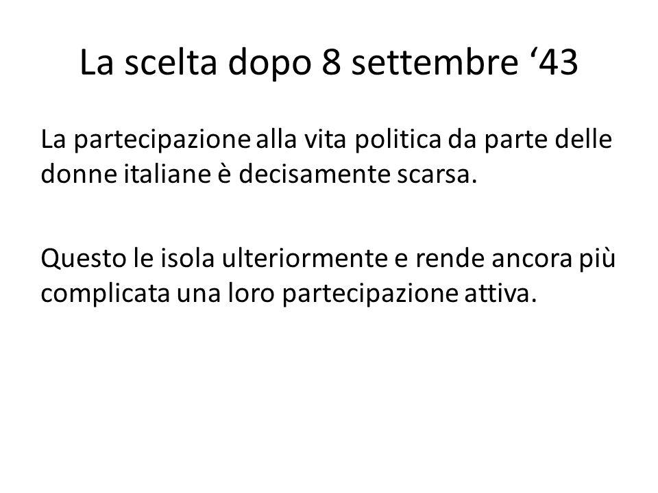 La scelta dopo 8 settembre '43 La partecipazione alla vita politica da parte delle donne italiane è decisamente scarsa. Questo le isola ulteriormente