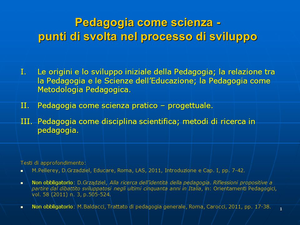 1 I.Le origini e lo sviluppo iniziale della Pedagogia; la relazione tra la Pedagogia e le Scienze dell'Educazione; la Pedagogia come Metodologia Pedag