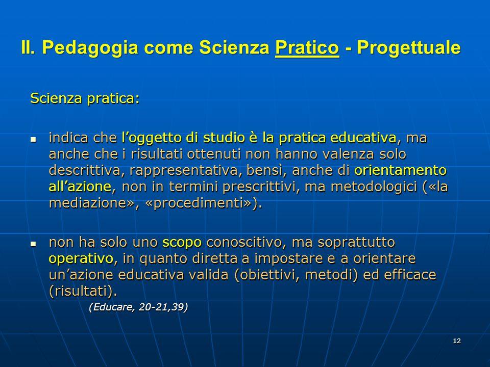 12 Scienza pratica: indica che l'oggetto di studio è la pratica educativa, ma anche che i risultati ottenuti non hanno valenza solo descrittiva, rappr