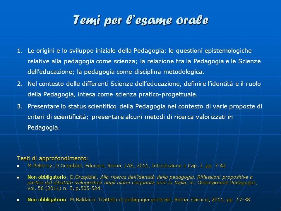Temi per l'esame orale 1. 1.Le origini e lo sviluppo iniziale della Pedagogia; le questioni epistemologiche relative alla pedagogia come scienza; la r