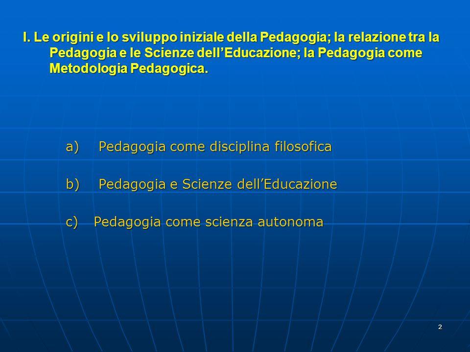 2 a) Pedagogia come disciplina filosofica b) Pedagogia e Scienze dell'Educazione c) Pedagogia come scienza autonoma I. Le origini e lo sviluppo inizia