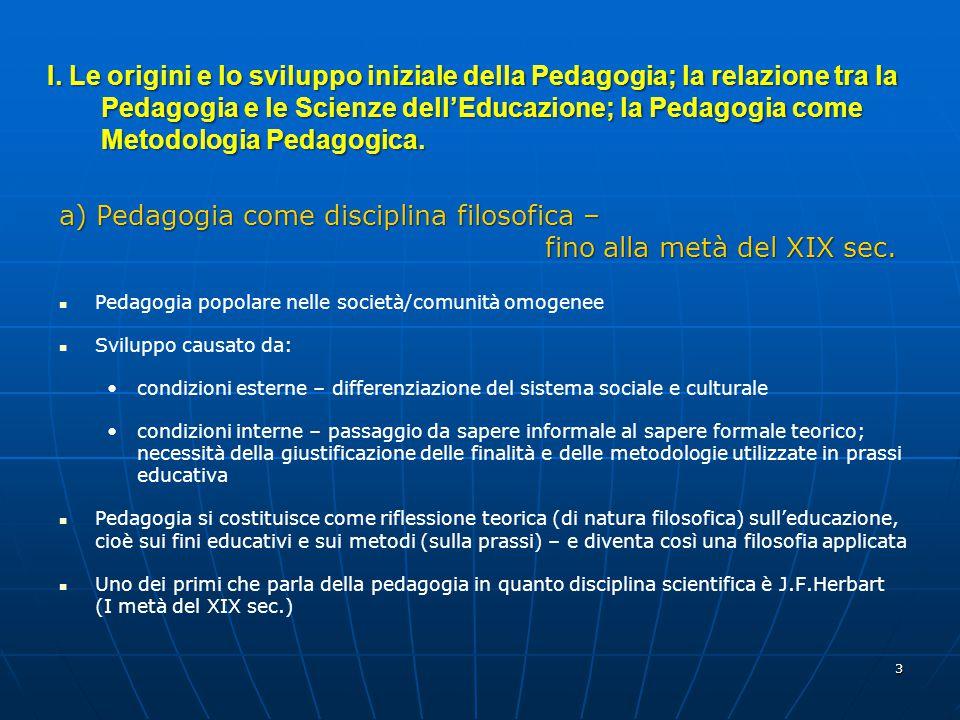 3 a) Pedagogia come disciplina filosofica – fino alla metà del XIX sec. Pedagogia popolare nelle società/comunità omogenee Sviluppo causato da: condiz