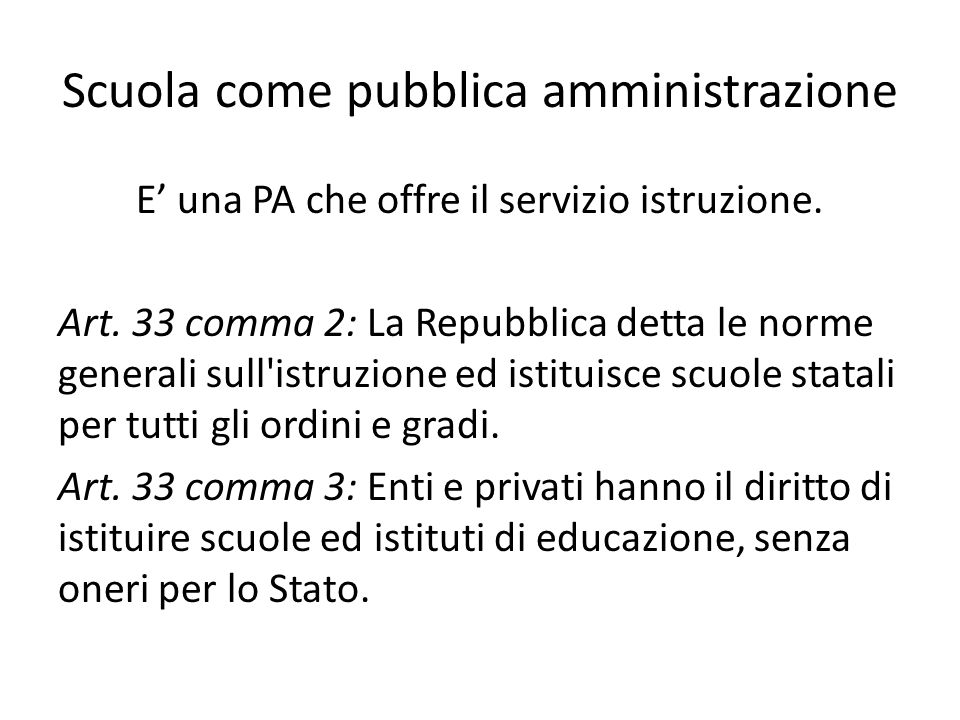 Scuola come pubblica amministrazione E' una PA che offre il servizio istruzione. Art. 33 comma 2: La Repubblica detta le norme generali sull'istruzion
