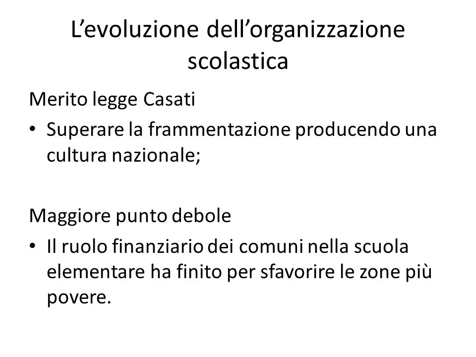 L'evoluzione dell'organizzazione scolastica Merito legge Casati Superare la frammentazione producendo una cultura nazionale; Maggiore punto debole Il