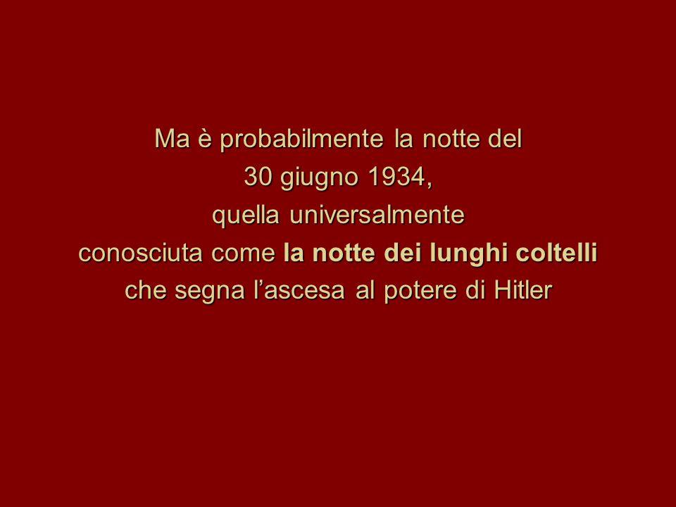 Ma è probabilmente la notte del 30 giugno 1934, quella universalmente conosciuta come la notte dei lunghi coltelli che segna l'ascesa al potere di Hit