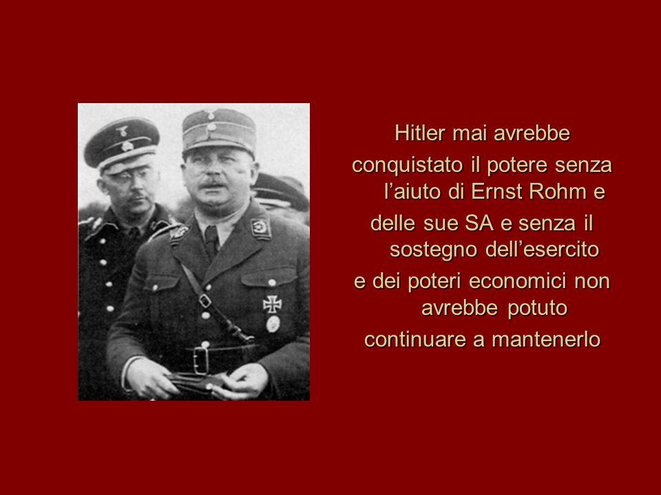 Hitler mai avrebbe conquistato il potere senza l'aiuto di Ernst Rohm e delle sue SA e senza il sostegno dell'esercito e dei poteri economici non avrebbe potuto continuare a mantenerlo