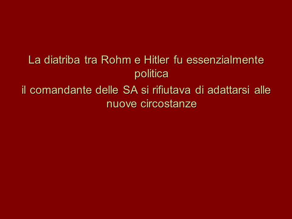La diatriba tra Rohm e Hitler fu essenzialmente politica il comandante delle SA si rifiutava di adattarsi alle nuove circostanze