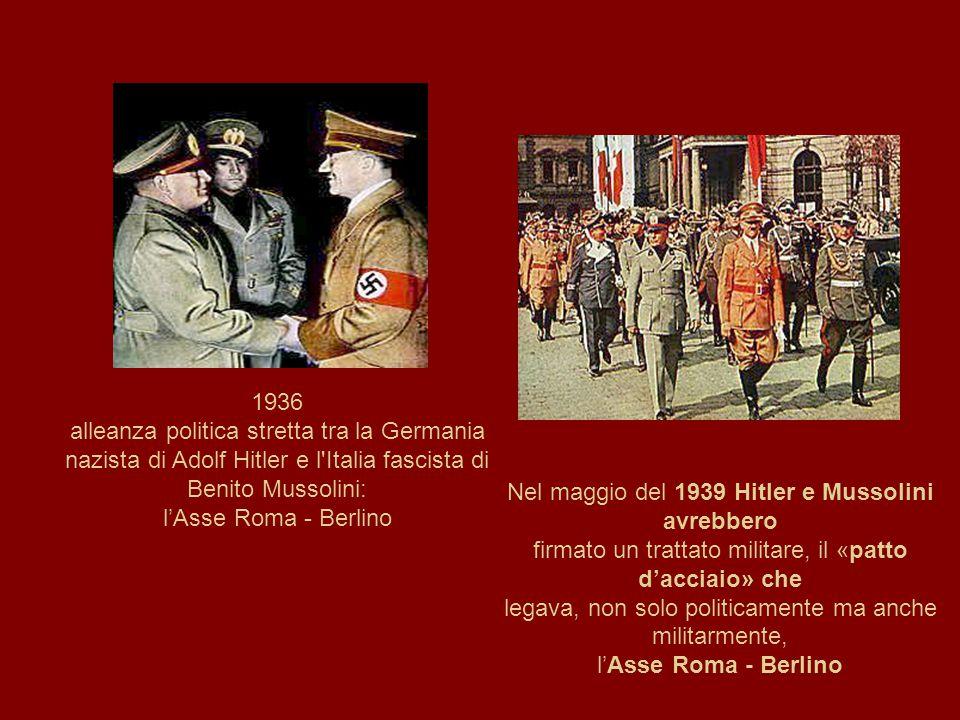 1936 alleanza politica stretta tra la Germania nazista di Adolf Hitler e l Italia fascista di Benito Mussolini: l'Asse Roma - Berlino Nel maggio del 1939 Hitler e Mussolini avrebbero firmato un trattato militare, il «patto d'acciaio» che legava, non solo politicamente ma anche militarmente, l'Asse Roma - Berlino