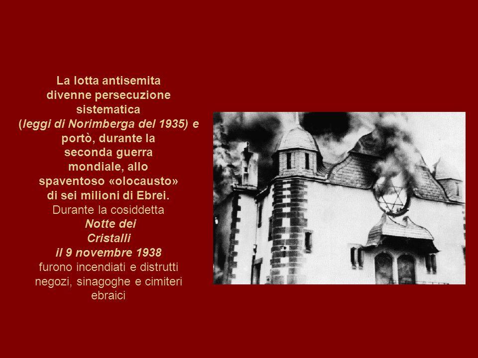 La lotta antisemita divenne persecuzione sistematica (leggi di Norimberga del 1935) e portò, durante la seconda guerra mondiale, allo spaventoso «olocausto» di sei milioni di Ebrei.